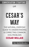 Cesar's Way: The Natural, Everyday Guide to Understanding & Correcting Common Dog Problems by Cesar Millan: Conversation Starters book summary, reviews and downlod