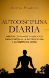 Autodisciplina diaria: Hábitos cotidianos y ejercicios para construir la autodisciplina y alcanzar tus metas book summary, reviews and downlod