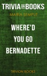 Where'd You Go, Bernadette: A Novel by Maria Semple (Trivia-On-Books) book summary, reviews and downlod