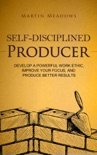 Self-Disciplined Producer: Develop a Powerful Work Ethic, Improve Your Focus, and Produce Better Results book summary, reviews and downlod