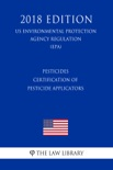 Pesticides - Certification of Pesticide Applicators (US Environmental Protection Agency Regulation) (EPA) (2018 Edition) book summary, reviews and downlod