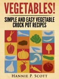 Vegetables! Simple and Easy Crock Pot Recipes book summary, reviews and download