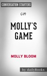 Molly's Game: The True Story of the 26-Year-Old Woman Behind the Most Exclusive, High-Stakes Underground Poker Game in the World by Molly Bloom: Conversation Starters book summary, reviews and downlod