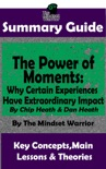 Summary Guide: The Power of Moments: Why Certain Experiences Have Extraordinary Impact by: Chip Heath & Dan Heath The Mindset Warrior Summary Guide book summary, reviews and downlod