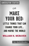 Make Your Bed: Little Things That Can Change Your Life...And Maybe the World by William H. McRaven: Conversation Starters book summary, reviews and downlod