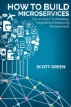 How To Build Microservices: Top 10 Hacks To Modeling, Integrating & Deploying Microservices book summary, reviews and download