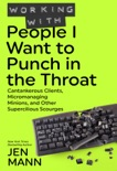 Working with People I Want to Punch in the Throat: Cantankerous Clients, Micromanaging Minions, and Other Supercilious Scourges e-book