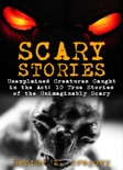Scary Stories: Unexplained Creatures Caught in the Act: 10 True Stories of the Unimaginably Scary book summary, reviews and download