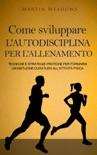 Come sviluppare l'autodisciplina per l'allenamento: Tecniche e strategie pratiche per formarsi un'abitudine duratura all'attività fisica book summary, reviews and downlod