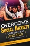 Overcome Social Anxiety: Cure Shyness and Talk to Anyone with Confidence book summary, reviews and download