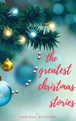The Greatest Christmas Stories: 120+ Authors, 250+ Magical Christmas Stories E-Book Download