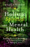 Holistic Spiritual and Mental Health: Building Resilience and Creativity by Conquering Anxiety and Managing Stress book summary, reviews and downlod
