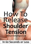 How To Release Shoulder Tension In 60 Seconds or Less book summary, reviews and download