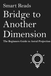 Bridge To Another Dimension: The Beginner Guide to Astral Projection book summary, reviews and downlod