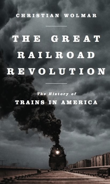 The Great Railroad Revolution by Christian Wolmar Book Summary, Reviews and E-Book Download