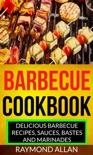 Barbecue Cookbook: Delicious Barbecue Recipes, Sauces, Bastes And Marinades book summary, reviews and download