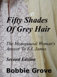 Fifty Shades Of Grey Hair The Menopausal Woman's Answer To E L James Second Edition book summary, reviews and downlod