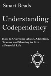 Understanding Codependency: How to Overcome Abuse, Addiction, Trauma and Shaming to Live a Peaceful Life book summary, reviews and downlod