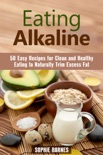 Eating Alkaline: 50 Easy Recipes for Clean and Healthy Eating to Naturally Trim Excess Fat book summary, reviews and downlod