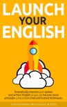 Launch Your English: Dramatically Improve your Spoken and Written English so You Can Become More Articulate Using Simple Tried and Trusted Techniques book summary, reviews and download