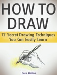 How to Draw: 12 Secret Drawing Techniques You Can Easily Learn book summary, reviews and download