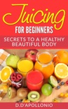 Juicing: Juicing For Beginners Secrets To a Healthy Body book summary, reviews and download