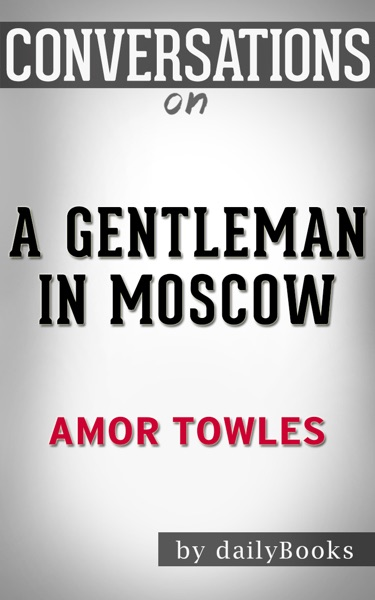 A Gentleman in Moscow: A Novel By Amor Towles : Conversation Starters by Daily Books Book Summary, Reviews and E-Book Download