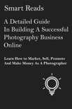 A Detailed Guide in Building A Successful Photography Business Online: Learn How to Market, Sell, Promote and Make Money as a Photographer book summary, reviews and downlod
