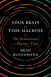 Your Brain Is a Time Machine: The Neuroscience and Physics of Time book summary, reviews and download