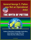 General George S. Patton was Not an Operational Artist: The Myth of Patton: Studies of World War II Campaigns, North Africa, Sicily, Western Europe Show That Patton Was Not a Military Genius book summary, reviews and downlod