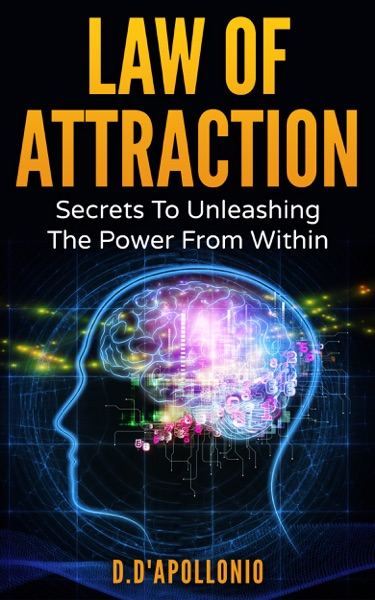 Law of Attraction: Secrets To Unleashing The Power From Within by D. D'apollonio Book Summary, Reviews and E-Book Download