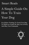 A Simple Guide on How To Train Your Dog: Use Clicker Training to Teach Your Dog to Walk on a Leash, Sit, Stay, Go to Potty and Obey Your Commands book summary, reviews and downlod