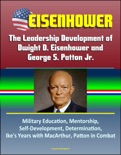 Eisenhower: The Leadership Development of Dwight D. Eisenhower and George S. Patton Jr., Military Education, Mentorship, Self-Development, Determination, Ike's Years with MacArthur, Patton in Combat book summary, reviews and downlod