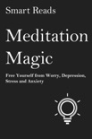 Meditation Magic: Free Yourself from Worry, Depression, Stress and Anxiety book summary, reviews and downlod