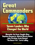 """Great Commanders: Seven Leaders Who Changed the World - Alexander the Great, Genghis Khan, Napoleon Bonaparte, Admiral Horatio Nelson, John Pershing, Erwin Rommel """"The Desert Fox"""", Curtis LeMay book summary, reviews and downlod"""