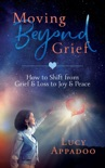 Moving Beyond Grief - How To Shift From Grief & Loss To Joy & Peace book summary, reviews and downlod