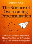 The Science of Overcoming Procrastination: How to Be Disciplined, Break Inertia, Manage Your Time, and Be Productive. Get Off Your Butt and Get Things Done! book summary, reviews and download