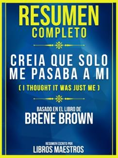 Resumen Completo: Creia Que Solo Me Pasaba A Mi (I Thought It Was Just Me) - Basado En El Libro De Brene Brown E-Book Download