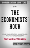The Economists' Hour: False Prophets, Free Markets, and the Fracture of Society by Binyamin Appelbaum: Conversation Starters book summary, reviews and downlod