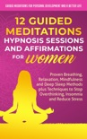 12 Guided Meditations, Hypnosis Sessions and Affirmations for Women: Proven Breathing, Relaxation, Mindfulness and Deep Sleep Methods plus Techniques to Stop Overthinking, Insomnia and Reduce Stress book summary, reviews and download