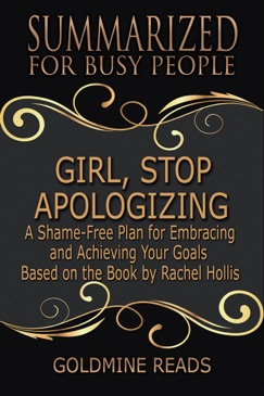 Girl, Stop Apologizing - Summarized for Busy People: A Shame-Free Plan for Embracing and Achieving Your Goals: Based on the Book by Rachel Hollis E-Book Download