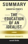 Summary of The Education of an Idealist: A Memoir by Samantha Power (Discussion Prompts) book summary, reviews and downlod