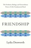 Friendship: The Evolution, Biology, and Extraordinary Power of Life's Fundamental Bond book summary, reviews and download