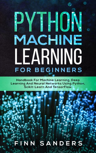 Python Machine Learning For Beginners: Handbook For Machine Learning, Deep Learning And Neural Networks Using Python, Scikit-Learn And TensorFlow by Finn Sanders E-Book Download