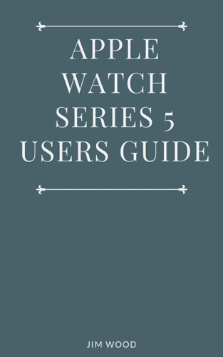 Apple Watch Series 5 Users Guide: A Complete Guide on Tips and Tricks on How to Master Your Apple Watch Series 5 and WatchOS 6 from Beginners to Advanced by Jim Wood E-Book Download