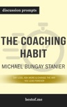 The Coaching Habit: Say Less, Ask More & Change the Way You Lead Forever by Michael Bungay Stanier (Discussion Prompts) book summary, reviews and downlod