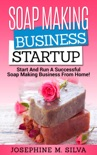 Soap Making Business Startup: Start and Run a Successful Soap Making Business from Home book summary, reviews and download