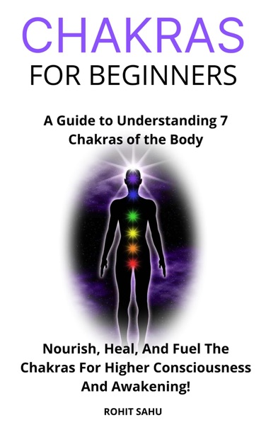 Chakras for Beginners: A Guide to Understanding 7 Chakras of the Body: Nourish, Heal, And Fuel The Chakras For Higher Consciousness And Awakening! by Rohit Sahu Book Summary, Reviews and E-Book Download