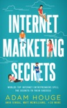 Internet Marketing Secrets: World's Top Internet Entrepreneur's Spill the Secrets to Their Success book summary, reviews and downlod