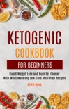 Ketogenic Cookbook For Beginners: Rapid Weight Loss and Burn Fat Forever With Mouthwatering Low-Carb Meal Prep Recipes book summary, reviews and download